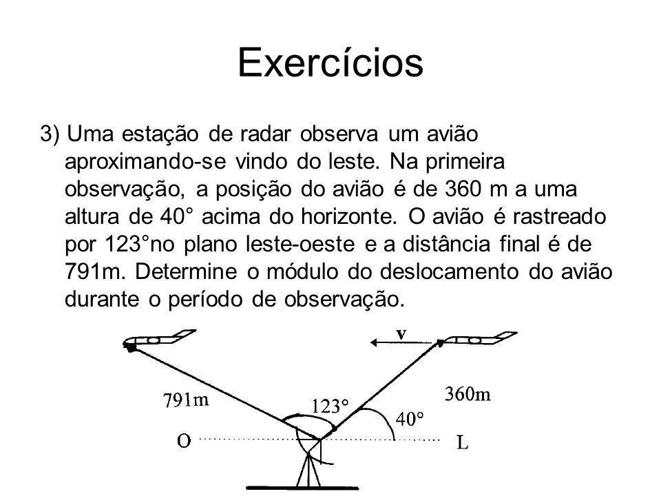 Exercícios 3) Uma estação de radar observa um avião aproximando-se vindo do leste. Na primeira observação, a posição do avião é de 360 m a uma altura