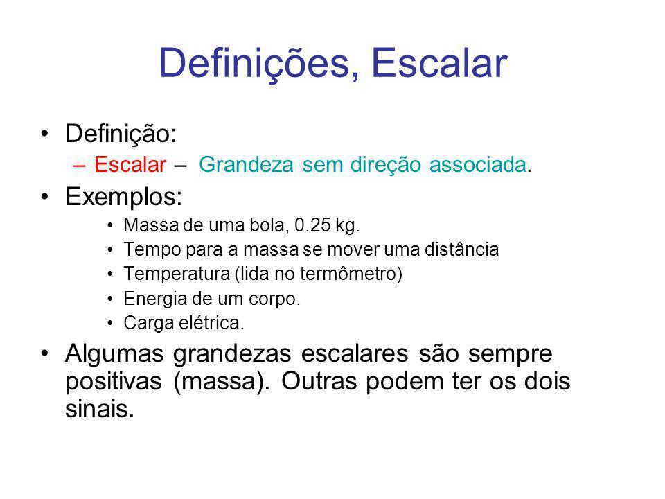 Definições, Escalar Definição: –Escalar – Grandeza sem direção associada. Exemplos: Massa de uma bola, 0.25 kg. Tempo para a massa se mover uma distân