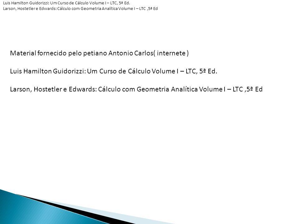 Material fornecido pelo petiano Antonio Carlos( internete ) Luis Hamilton Guidorizzi: Um Curso de Cálculo Volume I – LTC, 5ª Ed. Larson, Hostetler e E