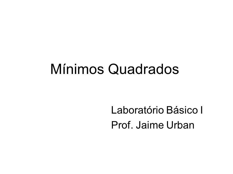 Mínimos Quadrados Laboratório Básico I Prof. Jaime Urban