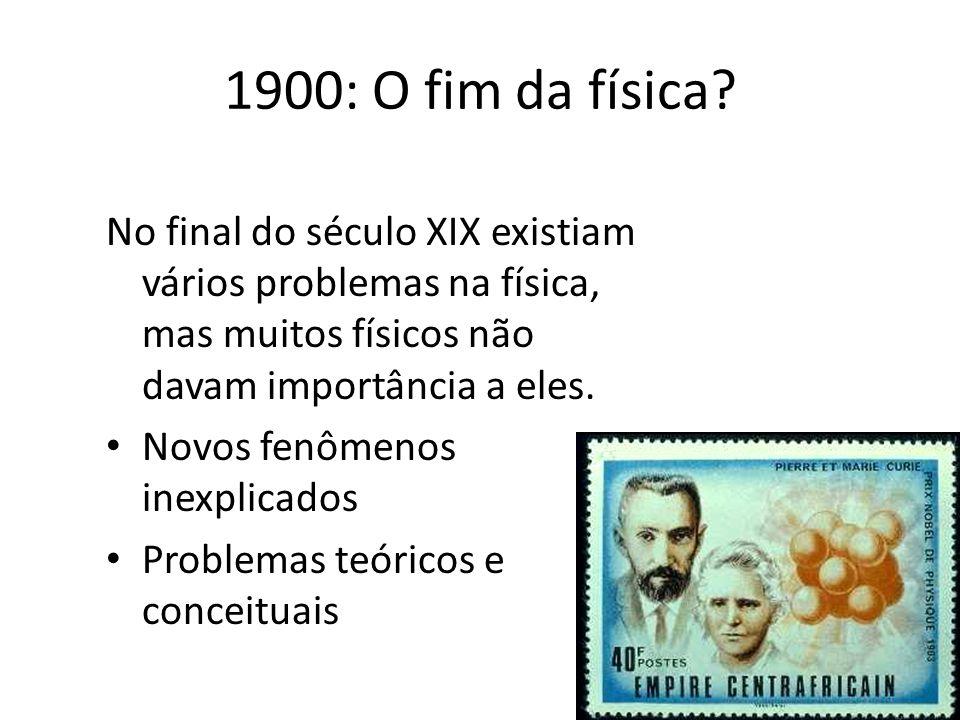 No final do século XIX existiam vários problemas na física, mas muitos físicos não davam importância a eles. Novos fenômenos inexplicados Problemas te