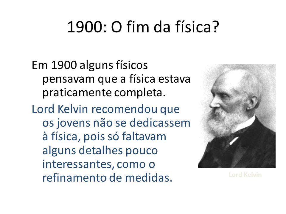 Em 1900 alguns físicos pensavam que a física estava praticamente completa. Lord Kelvin recomendou que os jovens não se dedicassem à física, pois só fa