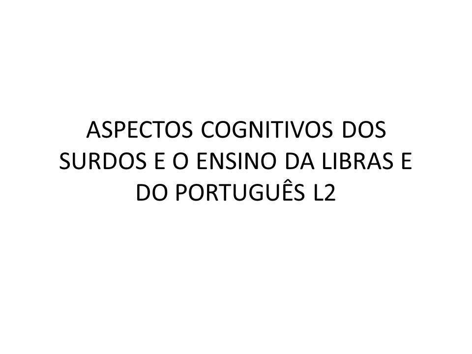 ASPECTOS COGNITIVOS DOS SURDOS E O ENSINO DA LIBRAS E DO PORTUGUÊS L2