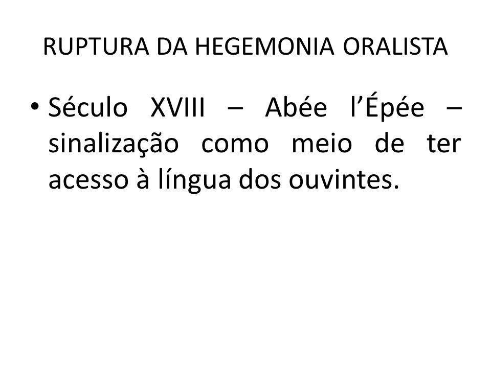 RUPTURA DA HEGEMONIA ORALISTA Século XVIII – Abée lÉpée – sinalização como meio de ter acesso à língua dos ouvintes.