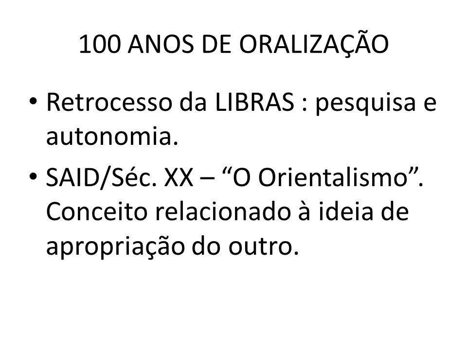 100 ANOS DE ORALIZAÇÃO Retrocesso da LIBRAS : pesquisa e autonomia. SAID/Séc. XX – O Orientalismo. Conceito relacionado à ideia de apropriação do outr