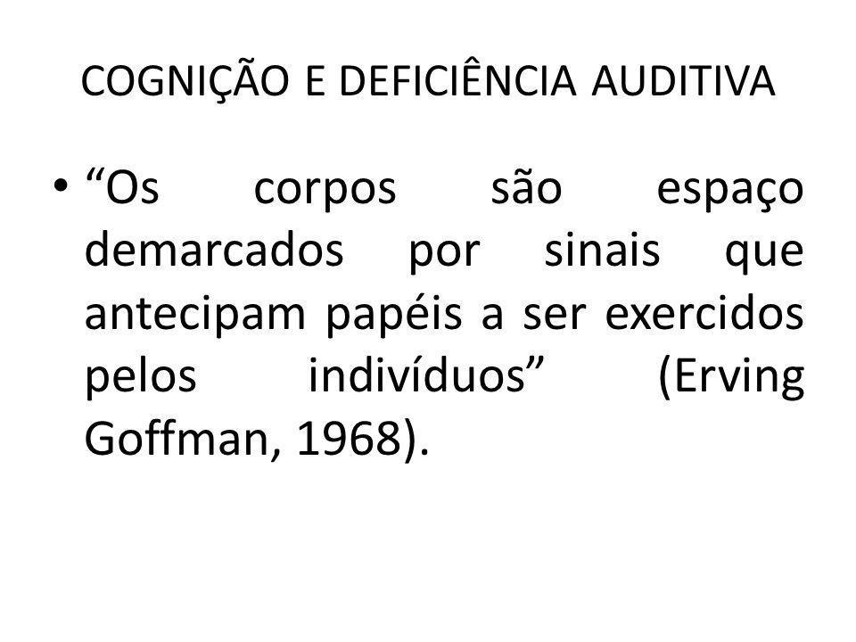 COGNIÇÃO E DEFICIÊNCIA AUDITIVA Os corpos são espaço demarcados por sinais que antecipam papéis a ser exercidos pelos indivíduos (Erving Goffman, 1968