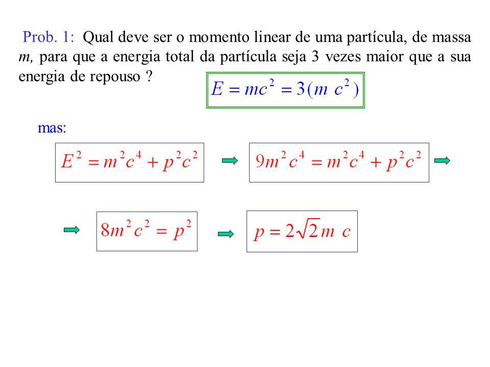 Prob. 1: Qual deve ser o momento linear de uma partícula, de massa m, para que a energia total da partícula seja 3 vezes maior que a sua energia de re