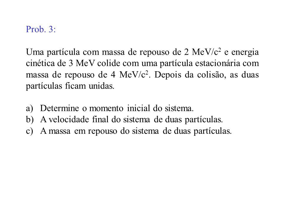 Prob. 3: Uma partícula com massa de repouso de 2 MeV/c 2 e energia cinética de 3 MeV colide com uma partícula estacionária com massa de repouso de 4 M