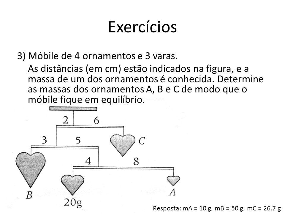 Exercícios 3) Móbile de 4 ornamentos e 3 varas. As distâncias (em cm) estão indicados na figura, e a massa de um dos ornamentos é conhecida. Determine