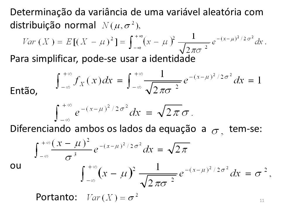 11 Determinação da variância de uma variável aleatória com distribuição normal Para simplificar, pode-se usar a identidade Então, Diferenciando ambos