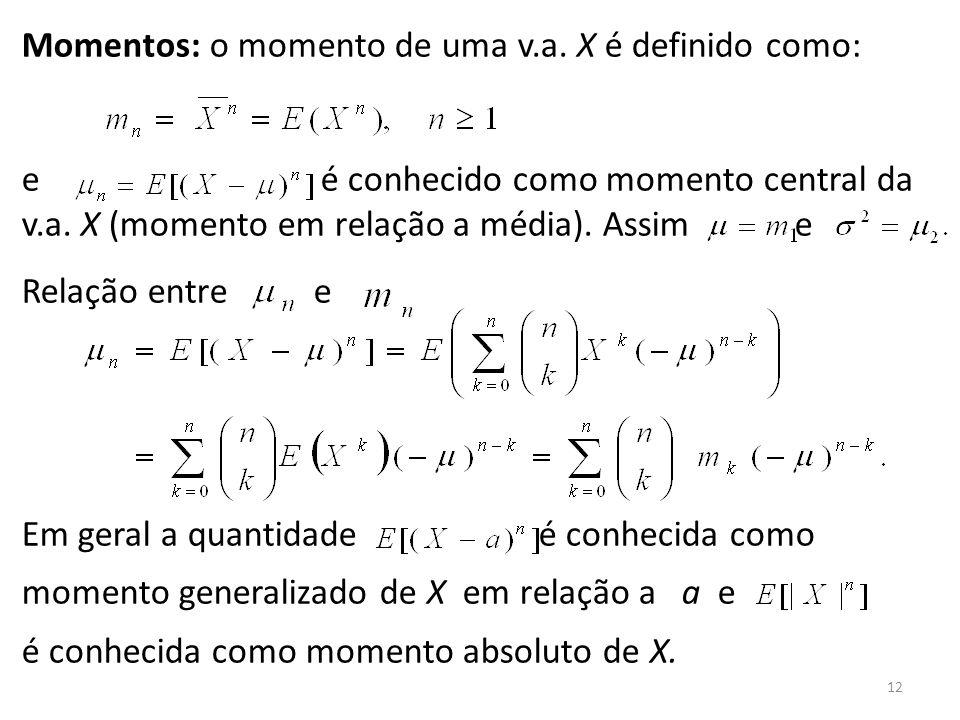 12 Momentos: o momento de uma v.a. X é definido como: e é conhecido como momento central da v.a. X (momento em relação a média). Assim e Relação entre