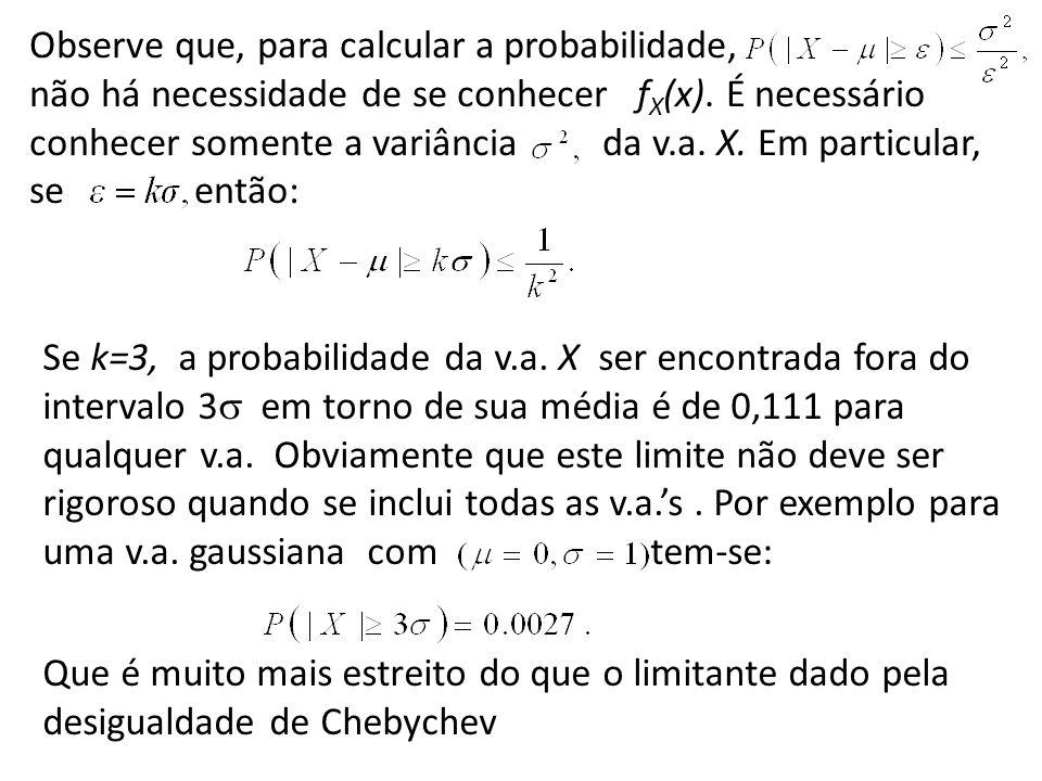 Observe que, para calcular a probabilidade, não há necessidade de se conhecer f X (x). É necessário conhecer somente a variância da v.a. X. Em particu