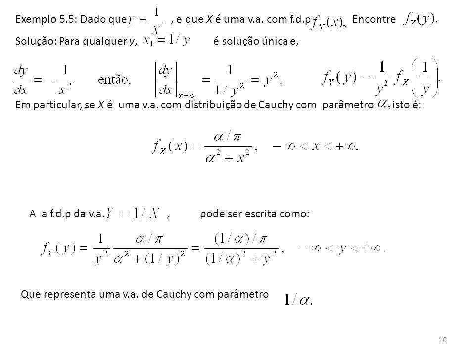 10 Exemplo 5.5: Dado que, e que X é uma v.a. com f.d.p Encontre Solução: Para qualquer y, é solução única e, Em particular, se X é uma v.a. com distri