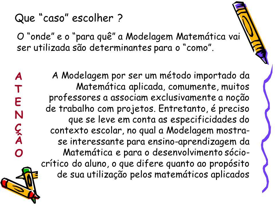 O onde e o para quê a Modelagem Matemática vai ser utilizada são determinantes para o como. Que caso escolher ? A Modelagem por ser um método importad