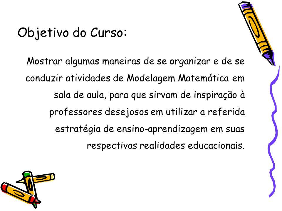 Objetivo do Curso: Mostrar algumas maneiras de se organizar e de se conduzir atividades de Modelagem Matemática em sala de aula, para que sirvam de inspiração à professores desejosos em utilizar a referida estratégia de ensino-aprendizagem em suas respectivas realidades educacionais.