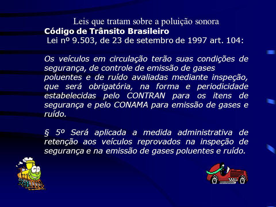 Leis que tratam sobre a poluição sonora Código de Trânsito Brasileiro Lei nº 9.503, de 23 de setembro de 1997 art. 104: Os veículos em circulação terã