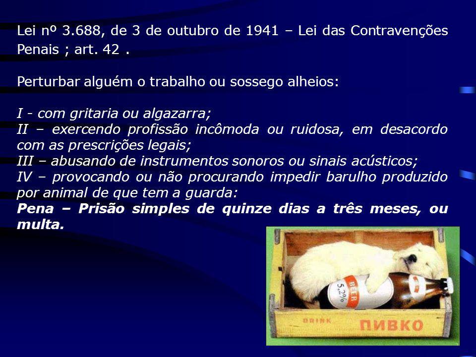 Lei nº 3.688, de 3 de outubro de 1941 – Lei das Contravenções Penais ; art. 42. Perturbar alguém o trabalho ou sossego alheios: I - com gritaria ou al