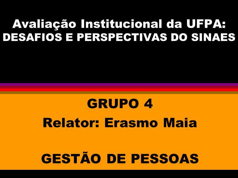 Avaliação Institucional da UFPA: DESAFIOS E PERSPECTIVAS DO SINAES GRUPO 4 Relator: Erasmo Maia GESTÃO DE PESSOAS