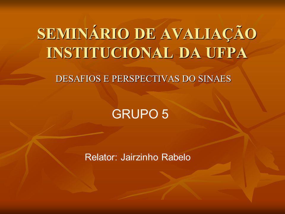 SEMINÁRIO DE AVALIAÇÃO INSTITUCIONAL DA UFPA DESAFIOS E PERSPECTIVAS DO SINAES GRUPO 5 Relator: Jairzinho Rabelo