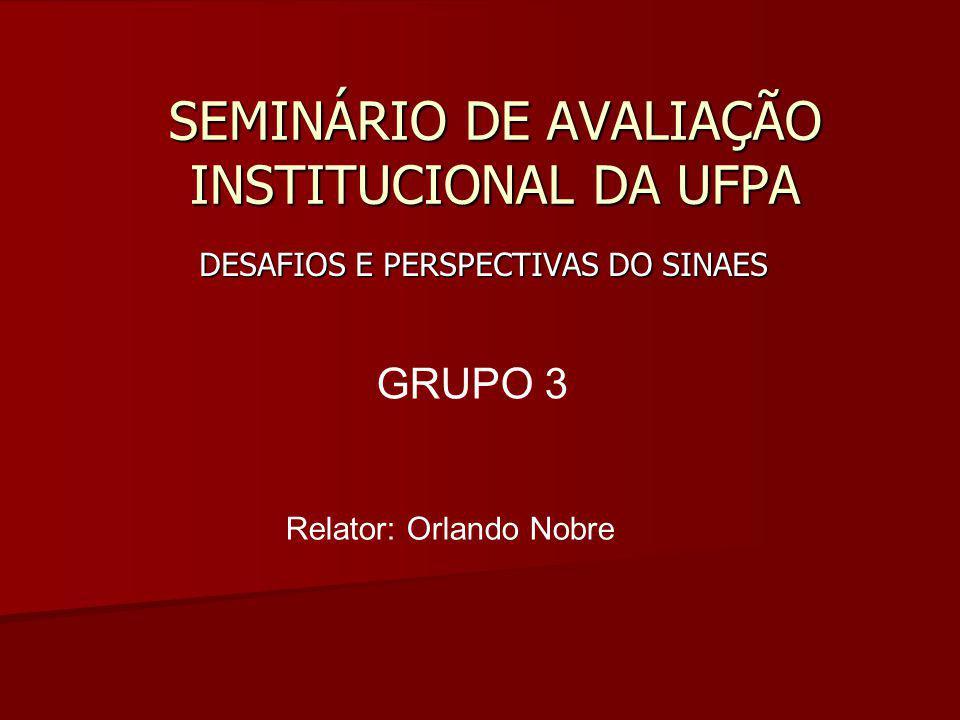 SEMINÁRIO DE AVALIAÇÃO INSTITUCIONAL DA UFPA DESAFIOS E PERSPECTIVAS DO SINAES GRUPO 3 Relator: Orlando Nobre