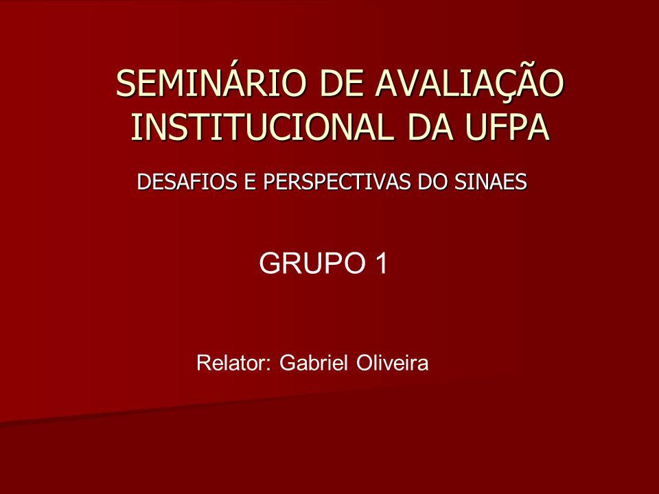 SEMINÁRIO DE AVALIAÇÃO INSTITUCIONAL DA UFPA DESAFIOS E PERSPECTIVAS DO SINAES GRUPO 1 Relator: Gabriel Oliveira