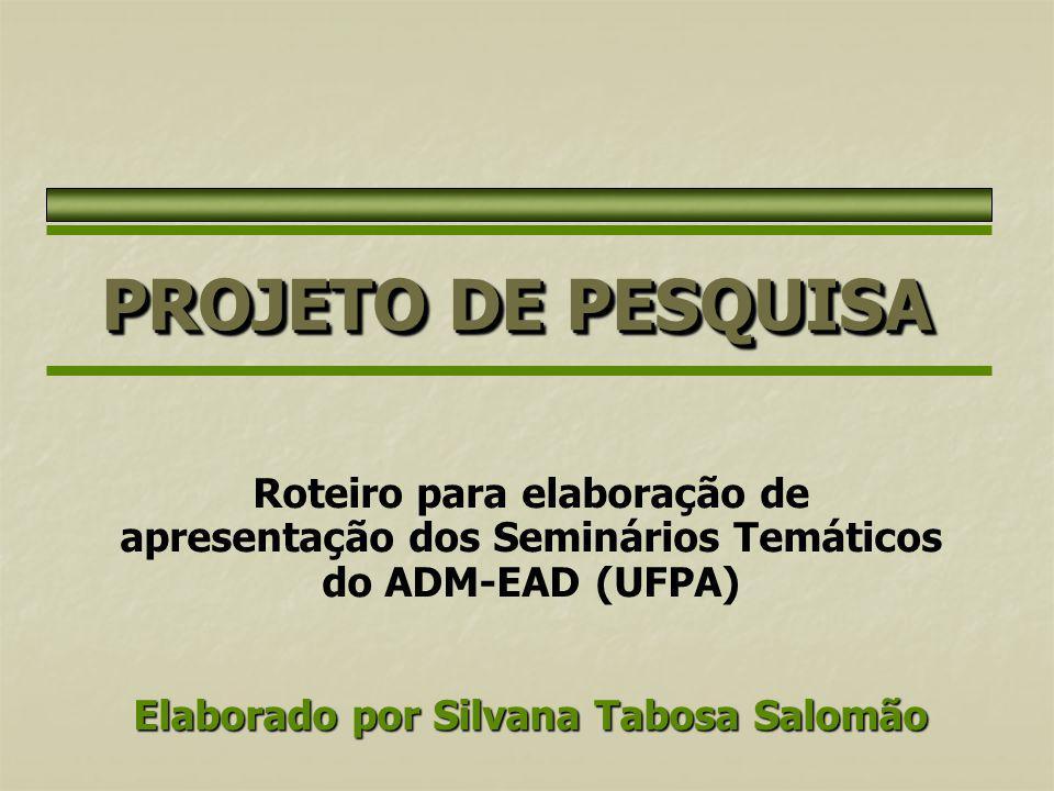 PROJETO DE PESQUISA Roteiro para elaboração de apresentação dos Seminários Temáticos do ADM-EAD (UFPA) Elaborado por Silvana Tabosa Salomão