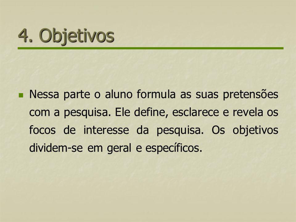 4. Objetivos Nessa parte o aluno formula as suas pretensões com a pesquisa. Ele define, esclarece e revela os focos de interesse da pesquisa. Os objet