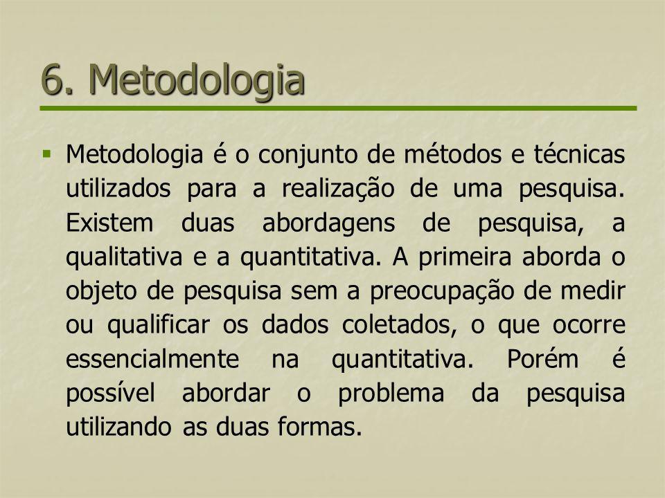 6. Metodologia Metodologia é o conjunto de métodos e técnicas utilizados para a realização de uma pesquisa. Existem duas abordagens de pesquisa, a qua