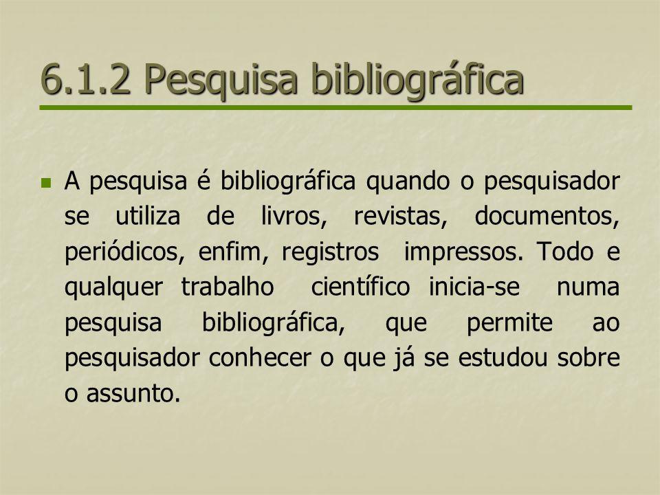 6.1.2 Pesquisa bibliográfica A pesquisa é bibliográfica quando o pesquisador se utiliza de livros, revistas, documentos, periódicos, enfim, registros