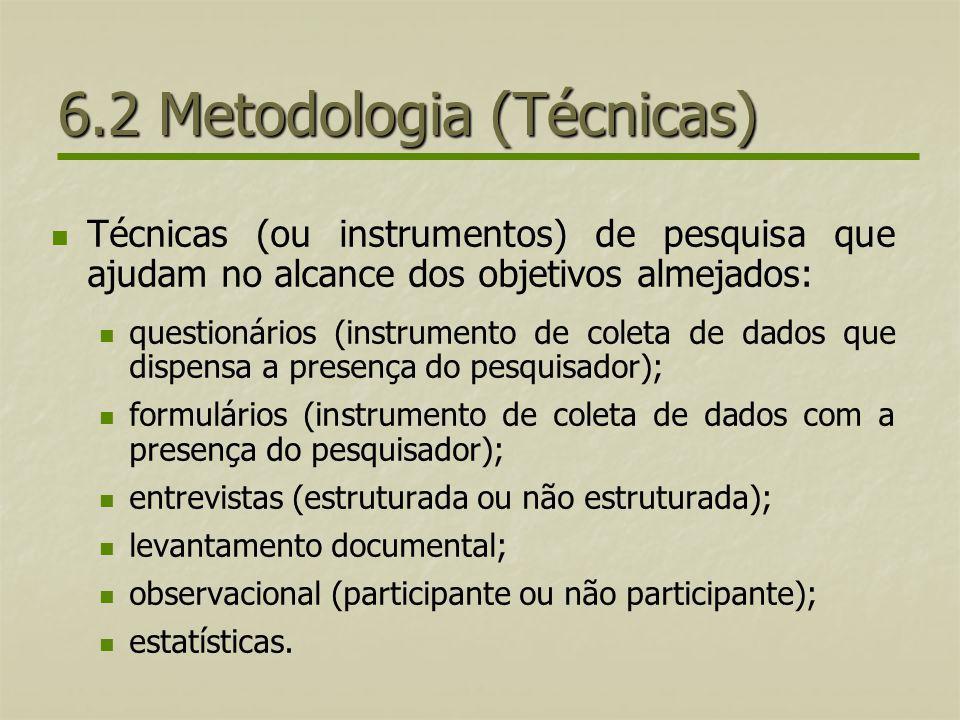 6.2 Metodologia (Técnicas) Técnicas (ou instrumentos) de pesquisa que ajudam no alcance dos objetivos almejados: questionários (instrumento de coleta