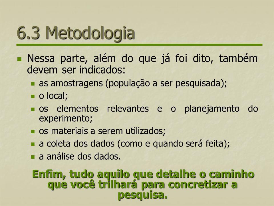 6.3 Metodologia Nessa parte, além do que já foi dito, também devem ser indicados: as amostragens (população a ser pesquisada); o local; os elementos r