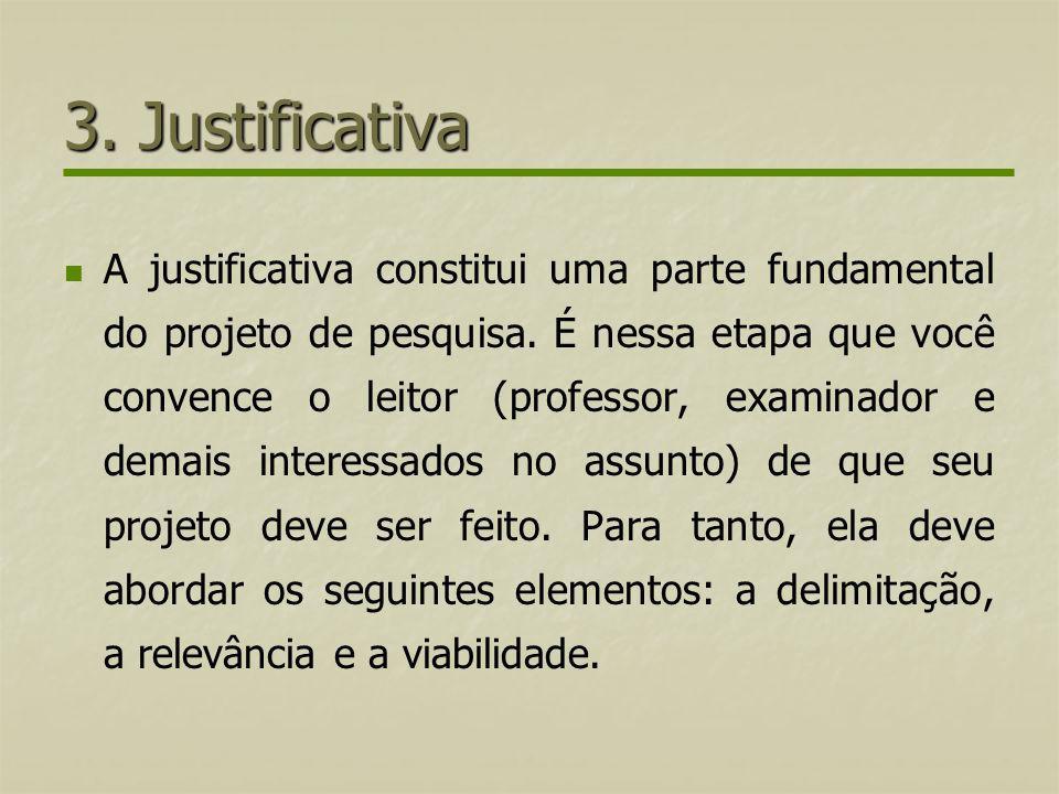 3. Justificativa A justificativa constitui uma parte fundamental do projeto de pesquisa. É nessa etapa que você convence o leitor (professor, examinad
