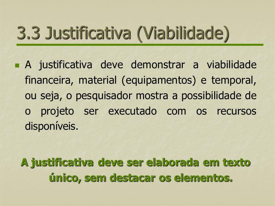 3.3 Justificativa (Viabilidade) A justificativa deve demonstrar a viabilidade financeira, material (equipamentos) e temporal, ou seja, o pesquisador m