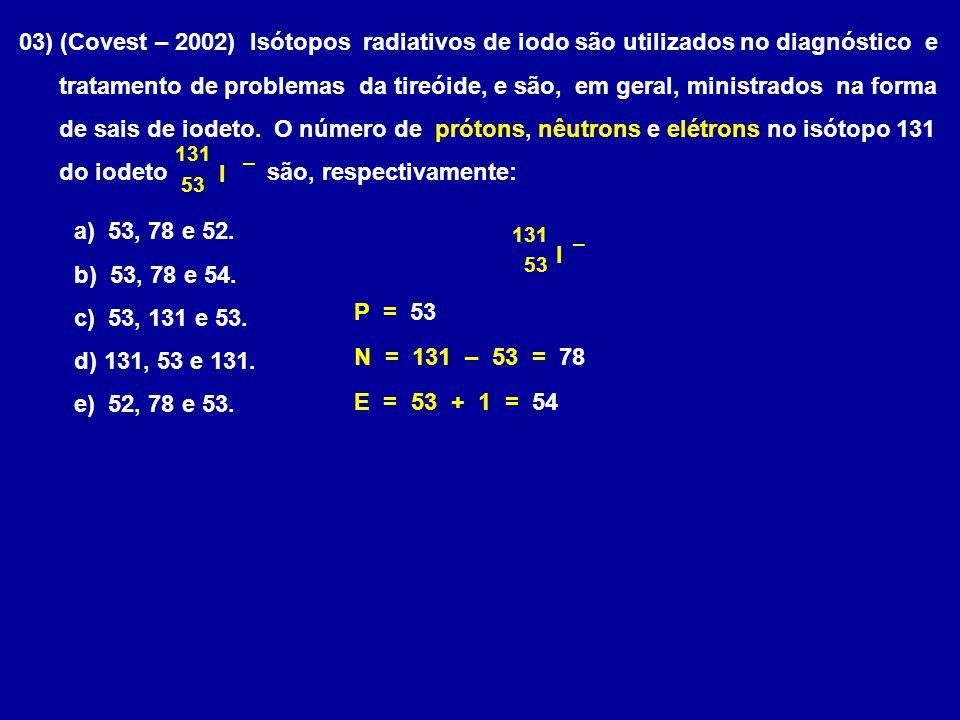 03) (Covest – 2002) Isótopos radiativos de iodo são utilizados no diagnóstico e tratamento de problemas da tireóide, e são, em geral, ministrados na f