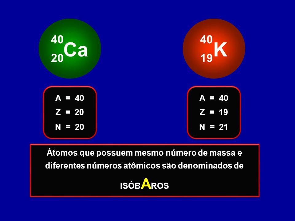 Ca 40 20 K 40 19 Z = 20 A = 40 N = 20 Z = 19 A = 40 N = 21 Estes átomos possuem o mesmo número de massa e diferentes números atômicos Estes átomos pos