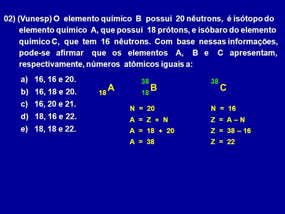 02) (Vunesp) O elemento químico B possui 20 nêutrons, é isótopo do elemento químico A, que possui 18 prótons, e isóbaro do elemento químico C, que tem