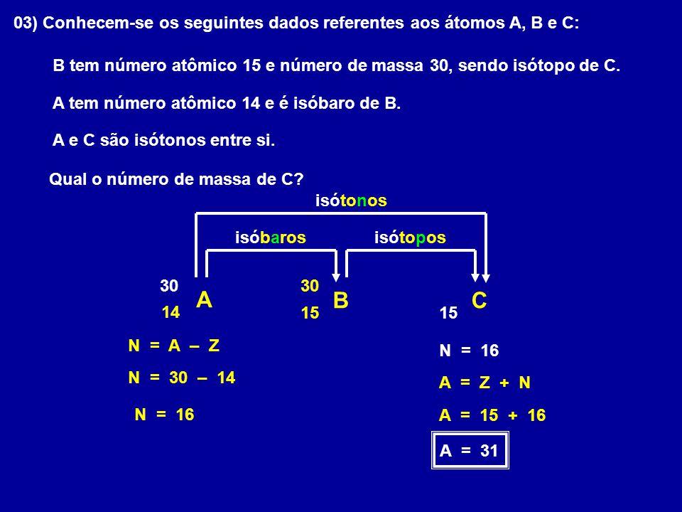 03) Conhecem-se os seguintes dados referentes aos átomos A, B e C: A tem número atômico 14 e é isóbaro de B. B tem número atômico 15 e número de massa