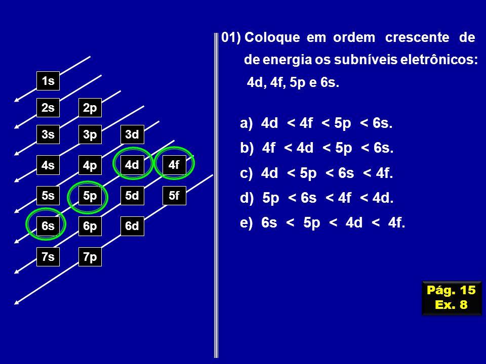 01) Coloque em ordem crescente de de energia os subníveis eletrônicos: 4d, 4f, 5p e 6s. 1s 2s2p 3s3p3d 4s4p 4d4f 5s5p5d5f 6s6p6d 7p7s a) 4d < 4f < 5p