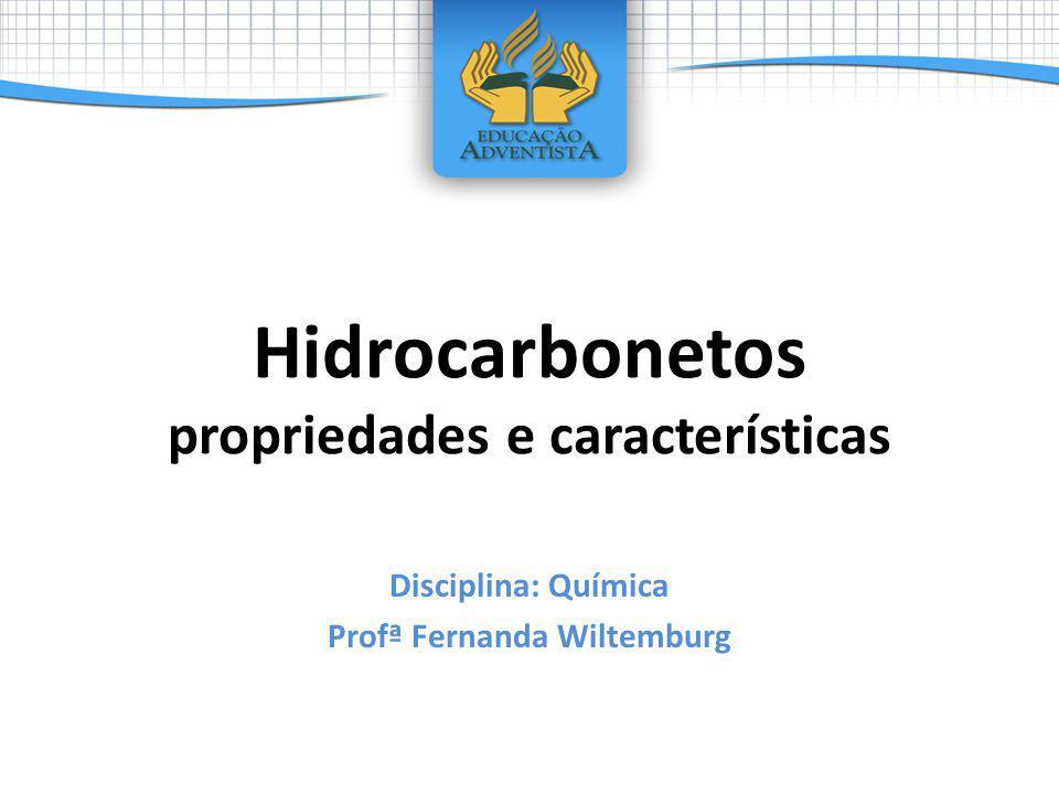 Hidrocarbonetos propriedades e características Disciplina: Química Profª Fernanda Wiltemburg