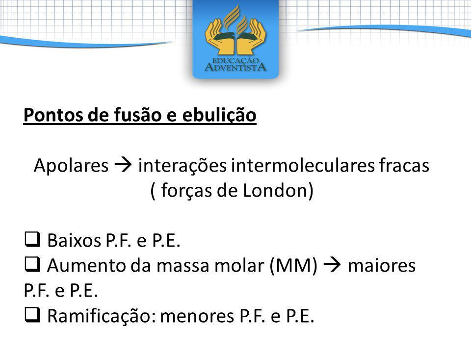Pontos de fusão e ebulição Apolares interações intermoleculares fracas ( forças de London) Baixos P.F. e P.E. Aumento da massa molar (MM) maiores P.F.