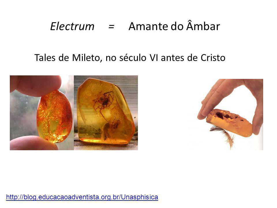 Tales de Mileto, no século VI antes de Cristo http://blog.educacaoadventista.org.br/Unasphisica Electrum = Amante do Âmbar