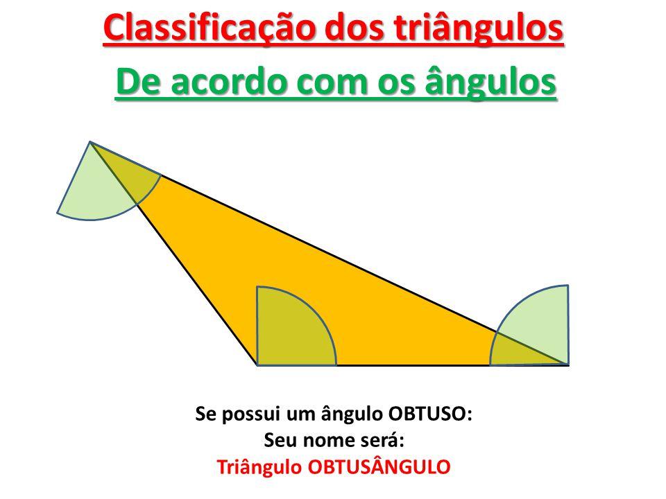 Classificação dos triângulos De acordo com os ângulos Se possui um ângulo OBTUSO: Seu nome será: Triângulo OBTUSÂNGULO