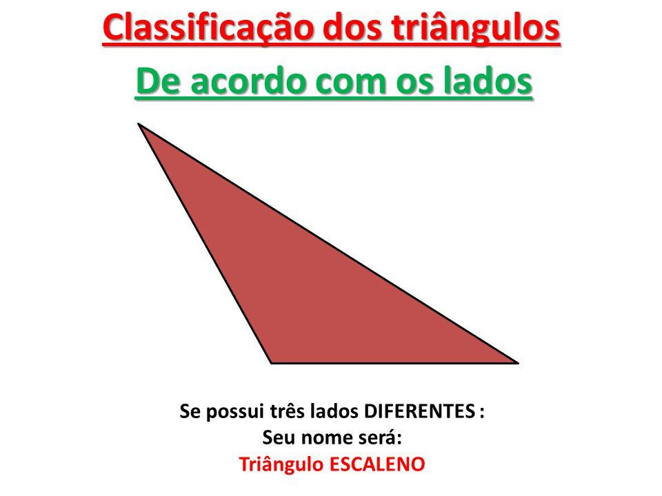 Classificação dos triângulos De acordo com os lados Se possui três lados DIFERENTES : Seu nome será: Triângulo ESCALENO