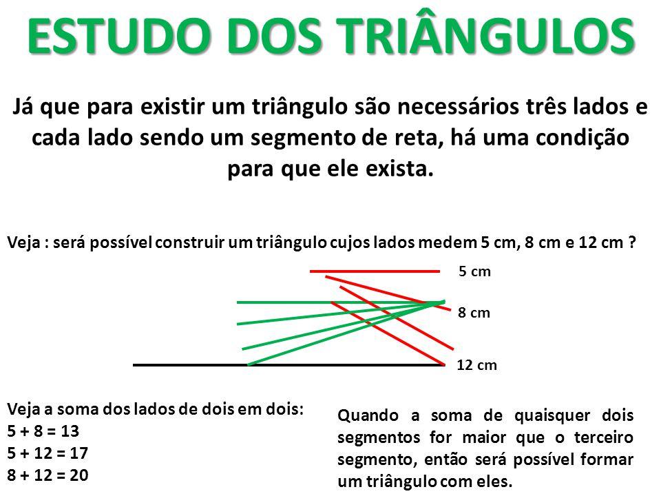 ESTUDO DOS TRIÂNGULOS Já que para existir um triângulo são necessários três lados e cada lado sendo um segmento de reta, há uma condição para que ele