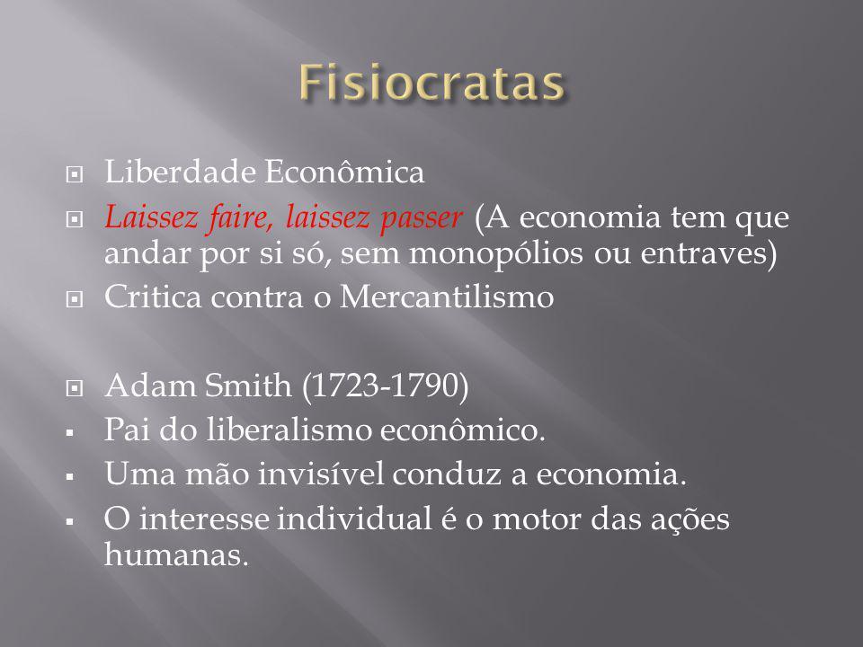 Liberdade Econômica Laissez faire, laissez passer (A economia tem que andar por si só, sem monopólios ou entraves) Critica contra o Mercantilismo Adam Smith (1723-1790) Pai do liberalismo econômico.