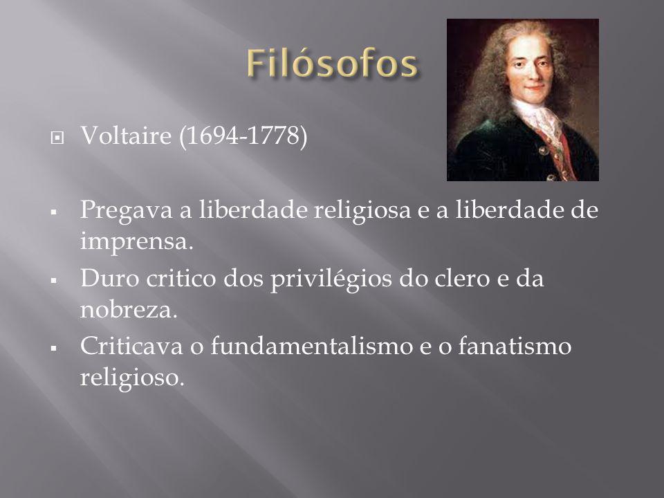 Voltaire (1694-1778) Pregava a liberdade religiosa e a liberdade de imprensa. Duro critico dos privilégios do clero e da nobreza. Criticava o fundamen