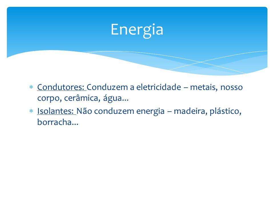 Condutores: Conduzem a eletricidade – metais, nosso corpo, cerâmica, água... Isolantes: Não conduzem energia – madeira, plástico, borracha... Energia