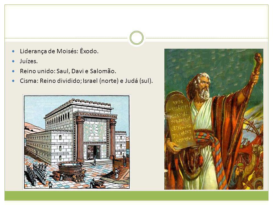 Liderança de Moisés: Êxodo. Juízes. Reino unido: Saul, Davi e Salomão. Cisma: Reino dividido; Israel (norte) e Judá (sul).