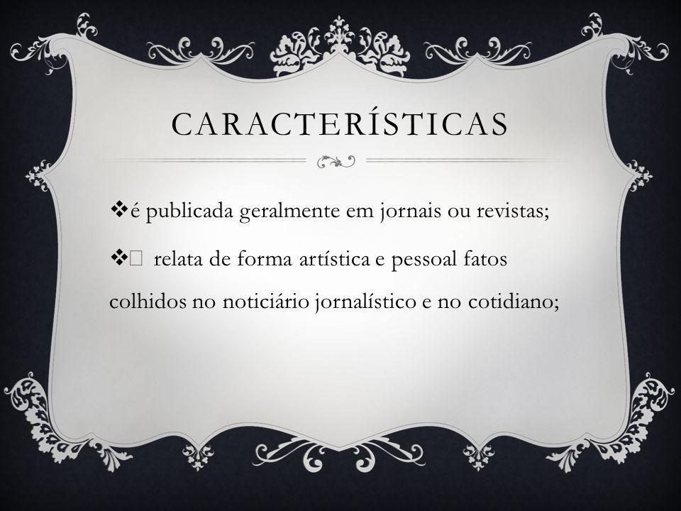 CARACTERÍSTICAS é publicada geralmente em jornais ou revistas; • relata de forma artística e pessoal fatos colhidos no noticiário jornalístico e no co