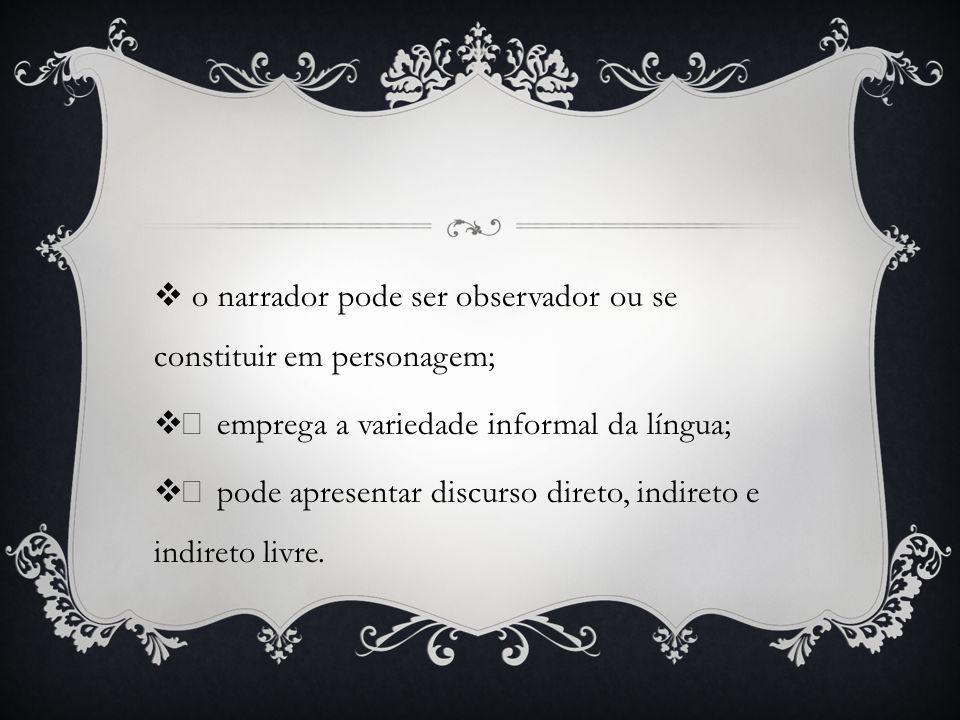 o narrador pode ser observador ou se constituir em personagem; • emprega a variedade informal da língua; • pode apresentar discurso direto, indireto e